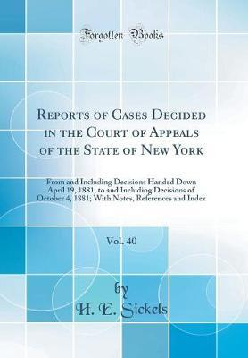 Reports of Cases Decided in the Court of Appeals of the State of New York, Vol. 40 by H E Sickels