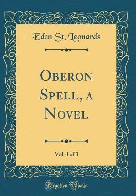 Oberon Spell, a Novel, Vol. 1 of 3 (Classic Reprint) by Eden St Leonards