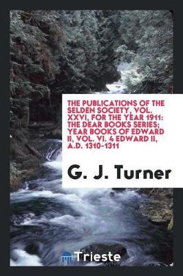 The Publications of the Selden Society, Vol. XXVI, for the Year 1911 by G J Turner