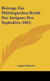 Beitrage Zur Philologischen Kritik Der Antigone Des Sophokles (1861) by August Meineke