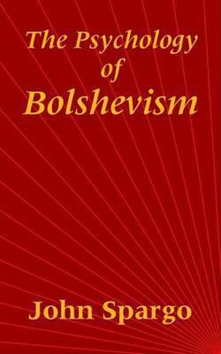 The Psychology of Bolshevism by John Spargo