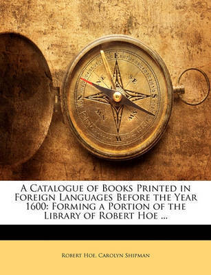 A Catalogue of Books Printed in Foreign Languages Before the Year 1600: Forming a Portion of the Library of Robert Hoe ... by Robert Hoe
