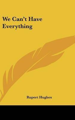 We Can't Have Everything by Rupert Hughes