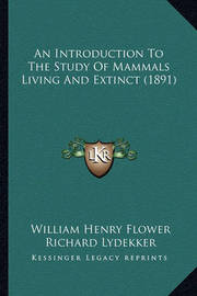 An Introduction to the Study of Mammals Living and Extinct (1891) by William Henry Flower