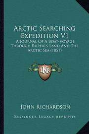 Arctic Searching Expedition V1: A Journal of a Boat-Voyage Through Ruperts Land and the Arctic Sea (1851) by (John) Richardson