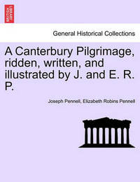 A Canterbury Pilgrimage, Ridden, Written, and Illustrated by J. and E. R. P. by Joseph Pennell