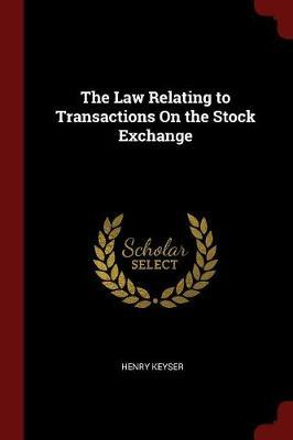The Law Relating to Transactions on the Stock Exchange by Henry Keyser