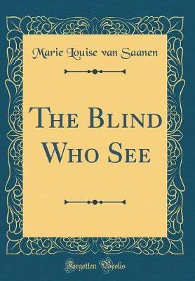 The Blind Who See (Classic Reprint) by Marie Louise Van Saanen