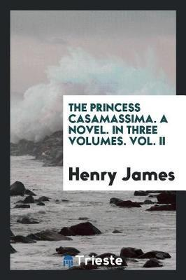 The Princess Casamassima. a Novel. in Three Volumes. Vol. II by Henry James