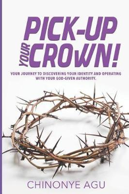 Pick-Up Your Crown by Chinonye Agu