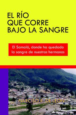 El Rio Que Corre Bajo La Sangre: El Samala, Donde Ha Quedado La Sangre De Nuestros Hermanos by NARCISO , R. DE LEON image