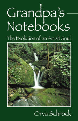 Grandpa's Notebooks: The Evolution of an Amish Soul by Orva, Schrock