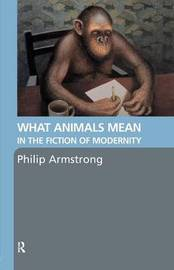 What Animals Mean in the Fiction of Modernity by Philip Armstrong