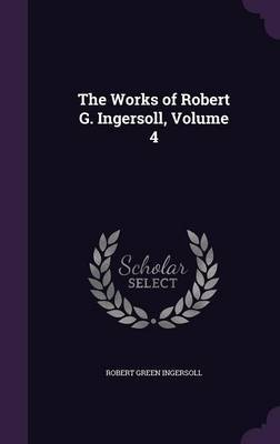 The Works of Robert G. Ingersoll, Volume 4 by Robert Green Ingersoll image