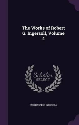 The Works of Robert G. Ingersoll, Volume 4 by Robert Green Ingersoll image