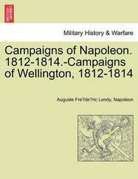 Campaigns of Napoleon. 1812-1814.-Campaigns of Wellington, 1812-1814 by Auguste Fre Lendy