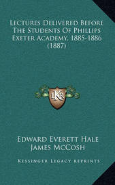 Lectures Delivered Before the Students of Phillips Exeter Academy, 1885-1886 (1887) by Francis A Walker