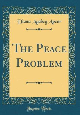 The Peace Problem (Classic Reprint) by Diana Agabeg Apcar
