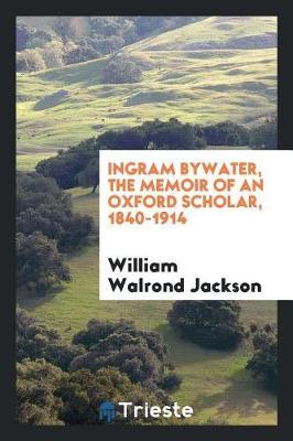 Ingram Bywater, the Memoir of an Oxford Scholar, 1840-1914 by William Walrond Jackson