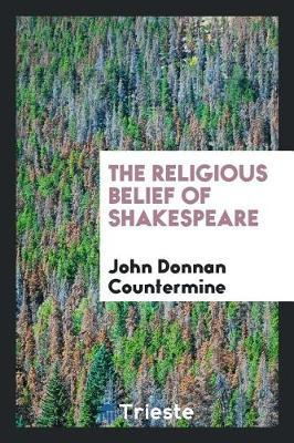 The Religious Belief of Shakespeare by John Donnan Countermine