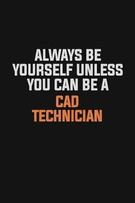 Always Be Yourself Unless You Can Be A CAD Technician by Camila Cooper