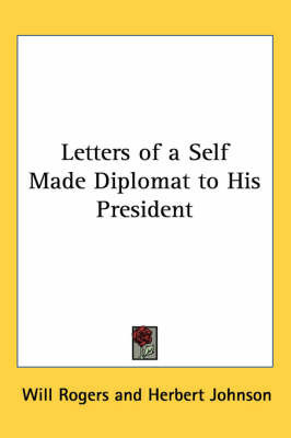 Letters of a Self Made Diplomat to His President by Will Rogers