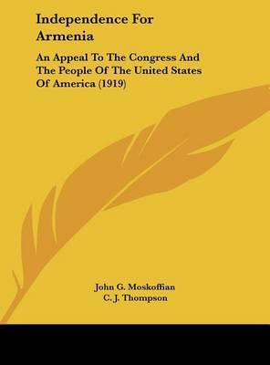 Independence for Armenia: An Appeal to the Congress and the People of the United States of America (1919) by John G Moskoffian
