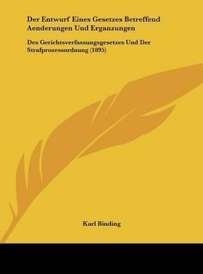 Der Entwurf Eines Gesetzes Betreffend Aenderungen Und Erganzungen: Des Gerichtsverfassungsgesetzes Und Der Strafprozessordnung (1895) by Karl Binding