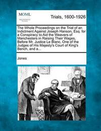 The Whole Proceedings on the Trial of an Indictment Against Joseph Hanson, Esq. for a Conspiracy to Aid the Weavers of Manchesters in Raising Their Wa by Gary Jones