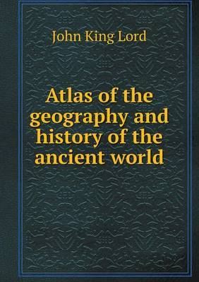 Atlas of the Geography and History of the Ancient World by John King Lord