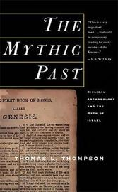 The Mythic Past: Biblical Archaeology And The Myth Of Israel by Thomas L Thompson