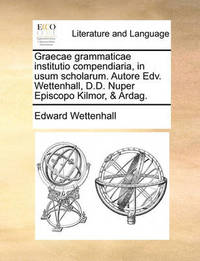 Graecae Grammaticae Institutio Compendiaria, in Usum Scholarum. Autore Edv. Wettenhall, D.D. Nuper Episcopo Kilmor, & Ardag. by Edward Wettenhall