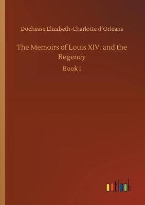 The Memoirs of Louis XIV. and the Regency by Duchesse Elizabeth-Charlotte Dorleans image