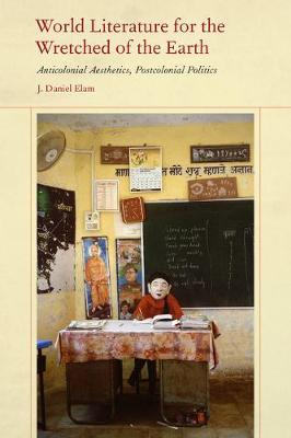 World Literature for the Wretched of the Earth by J. Daniel Elam
