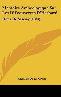 Memoire Archeologique Sur Les D'Ecouvertes D'Herbord: Dites de Sanxay (1883) by Camille De La Croix