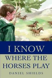 I Know Where the Horses Play by Daniel N. Shields image
