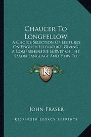 Chaucer to Longfellow: A Choice Selection of Lectures on English Literature; Giving a Comprehensive Survey of the Saxon Language and How to Master It (1887) by John Fraser