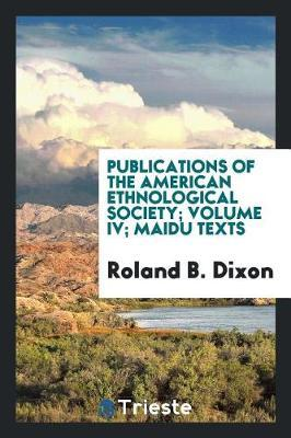 Publications of the American Ethnological Society; Volume IV; Maidu Texts by Roland B Dixon