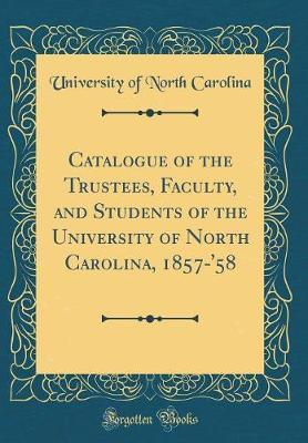 Catalogue of the Trustees, Faculty, and Students of the University of North Carolina, 1857-'58 (Classic Reprint) by University Of North Carolina