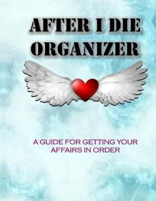 AFTER I DIE ORGANIZER A Guide for Getting Your Affairs in Order by Awesome Publication