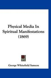 Physical Media in Spiritual Manifestations (1869) by George Whitefield Samson