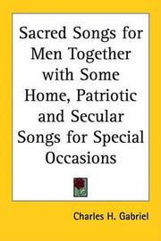 Sacred Songs for Men Together with Some Home, Patriotic and Secular Songs for Special Occasions
