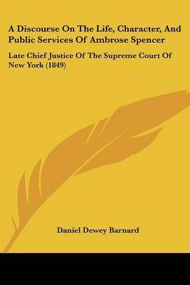 A Discourse On The Life, Character, And Public Services Of Ambrose Spencer: Late Chief Justice Of The Supreme Court Of New York (1849) by Daniel Dewey Barnard