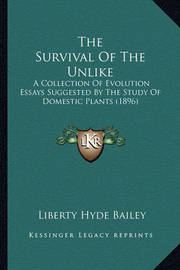 The Survival of the Unlike: A Collection of Evolution Essays Suggested by the Study of Domestic Plants (1896) by Liberty Hyde Bailey, Jr.
