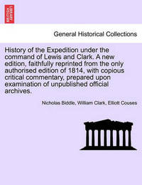 History of the Expedition Under the Command of Lewis and Clark. a New Edition, Faithfully Reprinted from the Only Authorised Edition of 1814, with Copious Critical Commentary, Prepared Upon Examination of Unpublished Official Archives. Vol. III by Nicholas Biddle