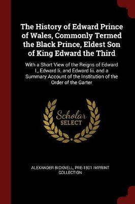 The History of Edward Prince of Wales, Commonly Termed the Black Prince, Eldest Son of King Edward the Third by Alexander Bicknell image