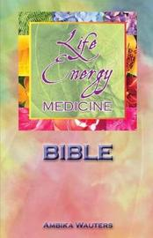 The Life Energy Medicine Bible by Ambika Wauters