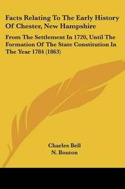 Facts Relating To The Early History Of Chester, New Hampshire: From The Settlement In 1720, Until The Formation Of The State Constitution In The Year 1784 (1863) by Charles Bell