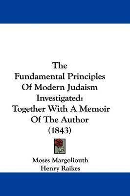 The Fundamental Principles Of Modern Judaism Investigated: Together With A Memoir Of The Author (1843) by Moses Margoliouth