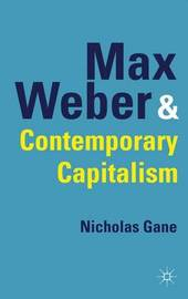 Max Weber and Contemporary Capitalism by Nicholas Gane